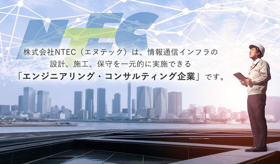 (株)NTEC(エヌテック)は、情報通信インフラの設計、施工、保守を一元的に実施できる「エンジニアリング・コンサルティング企業」です。